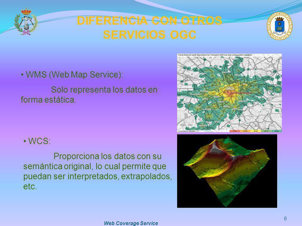 Web Coverage Service 6 DIFERENCIA CON OTROS SERVICIOS OGC WMS (Web Map Service): Solo representa los datos en forma estática. WCS: Proporciona los dat