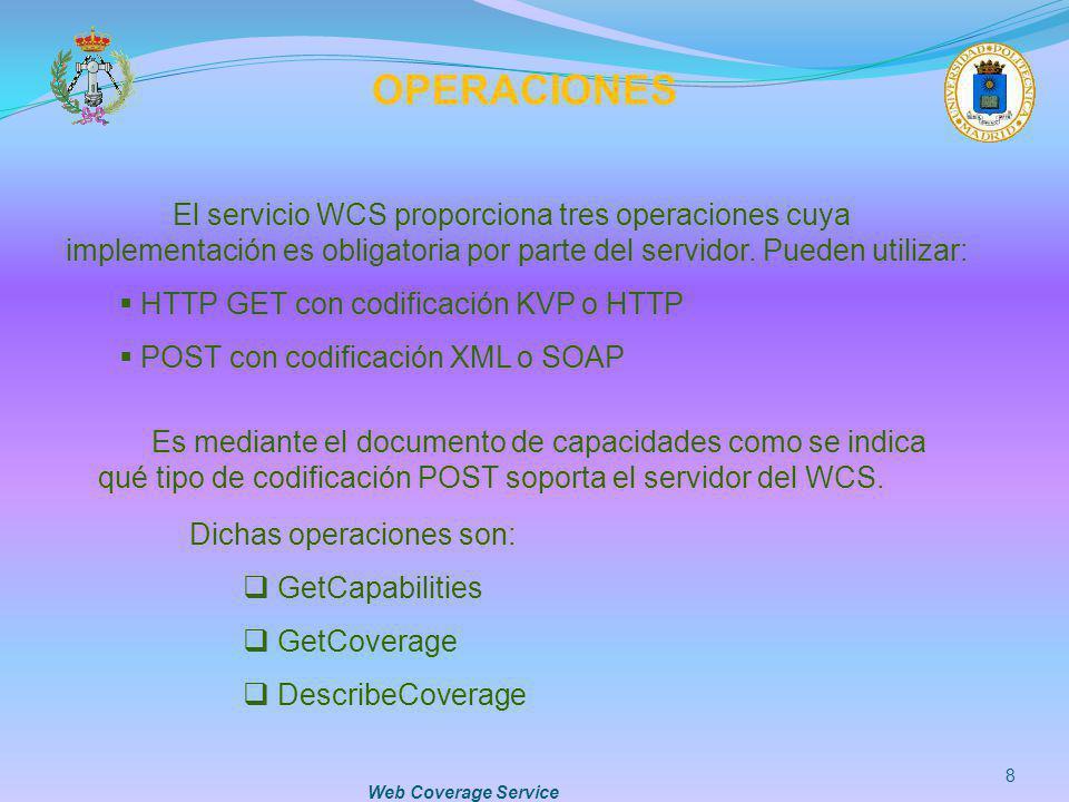 Web Coverage Service 9 GETCAPABILITIES Permite obtener el documento XML de capacidades, donde se describen las características del servicio y donde normalmente se incluye una breve descripción de las coberturas que ofrece.