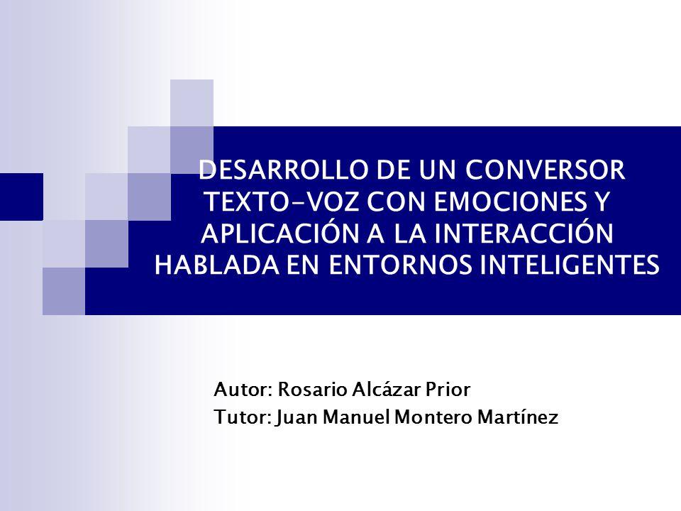 DESARROLLO DE UN CONVERSOR TEXTO-VOZ CON EMOCIONES Y APLICACIÓN A LA INTERACCIÓN HABLADA EN ENTORNOS INTELIGENTES Autor: Rosario Alcázar Prior Tutor: Juan Manuel Montero Martínez