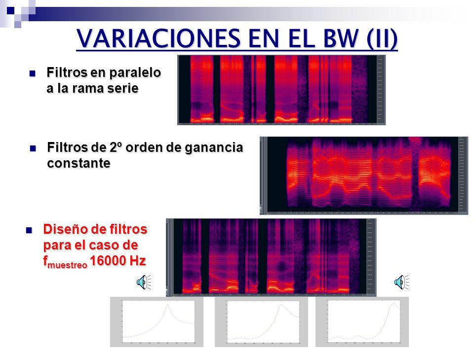 VARIACIONES EN EL BW (I) OBJETIVO: Aumentar el BW para ALEGRÍA OBJETIVO: Aumentar el BW para ALEGRÍA Incrementar la frecuencia de muestreo: 10 kHz 16 kHz Incrementar la frecuencia de muestreo: 10 kHz 16 kHz Paradójica disminución del BW efectivo Paradójica disminución del BW efectivo Formante de 4,5 KHz pierde ganancia al pasar a 16 KHz Formante de 4,5 KHz pierde ganancia al pasar a 16 KHz Filtros adicionales en la rama serie Filtros adicionales en la rama serie Apenas percibidos Apenas percibidos Misma causa Misma causa
