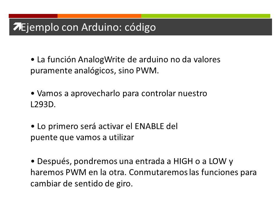 Ejemplo con Arduino: código La función AnalogWrite de arduino no da valores puramente analógicos, sino PWM. Vamos a aprovecharlo para controlar nuestr