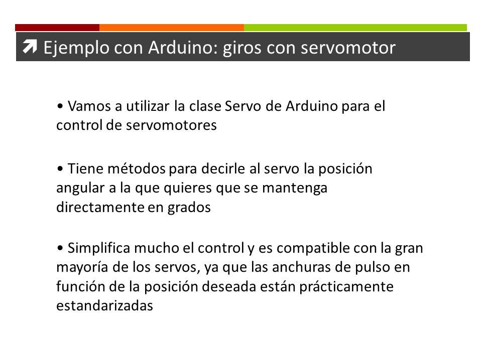 Ejemplo con Arduino: giros con servomotor Vamos a utilizar la clase Servo de Arduino para el control de servomotores Tiene métodos para decirle al ser