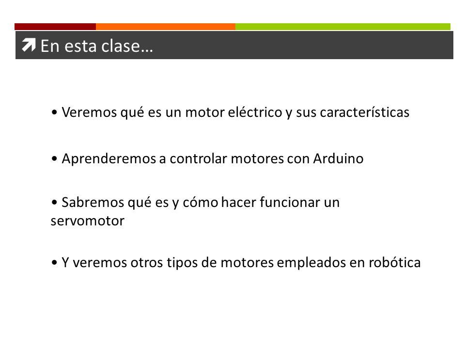 En esta clase… Veremos qué es un motor eléctrico y sus características Sabremos qué es y cómo hacer funcionar un servomotor Y veremos otros tipos de m