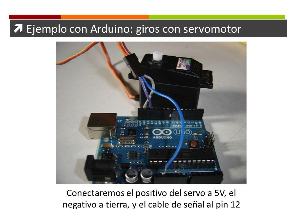 Ejemplo con Arduino: giros con servomotor Conectaremos el positivo del servo a 5V, el negativo a tierra, y el cable de señal al pin 12