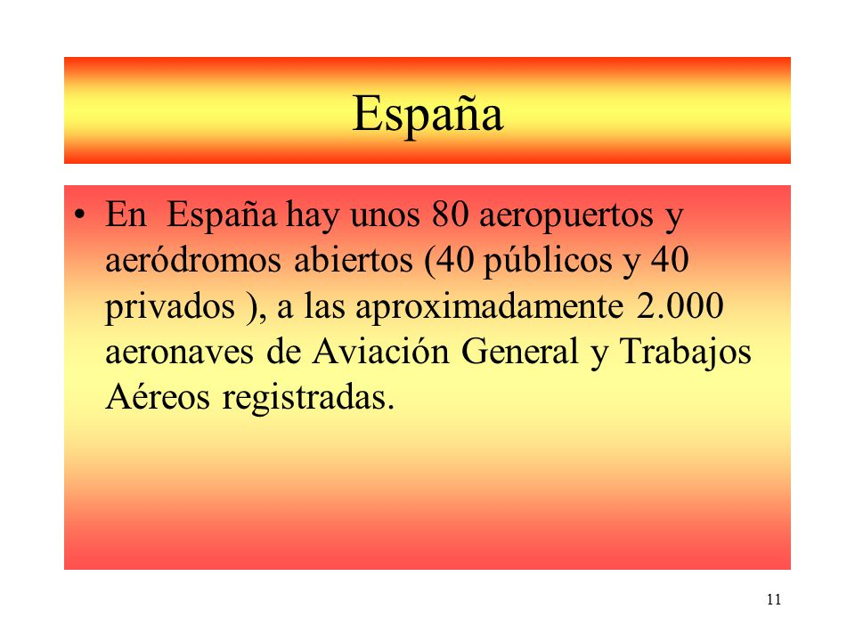 11 España En España hay unos 80 aeropuertos y aeródromos abiertos (40 públicos y 40 privados ), a las aproximadamente 2.000 aeronaves de Aviación General y Trabajos Aéreos registradas.