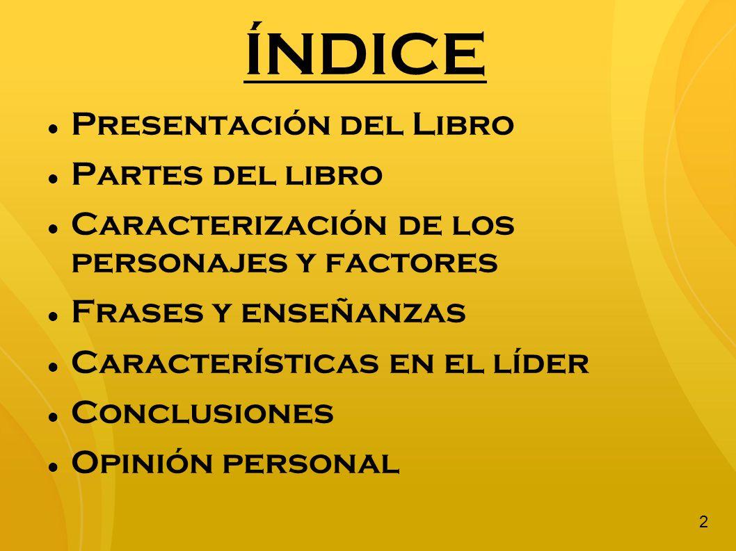 ÍNDICE Presentación del Libro Partes del libro Caracterización de los personajes y factores Frases y enseñanzas Características en el líder Conclusion