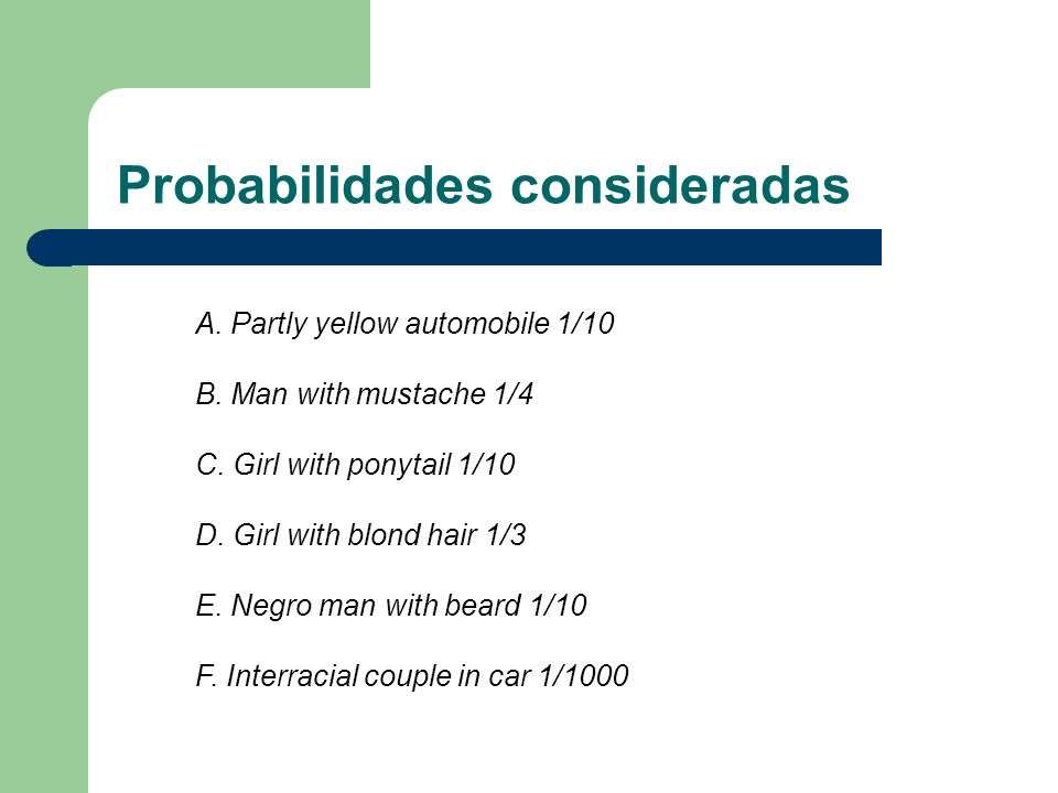 Probabilidades consideradas A. Partly yellow automobile 1/10 B. Man with mustache 1/4 C. Girl with ponytail 1/10 D. Girl with blond hair 1/3 E. Negro