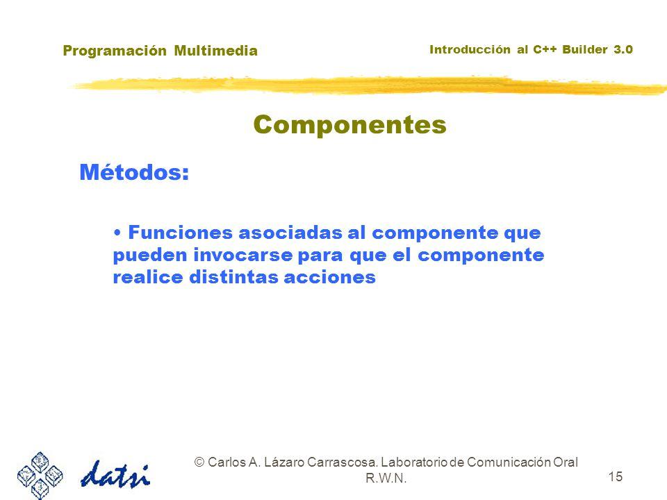 Programación Multimedia Introducción al C++ Builder 3.0 © Carlos A. Lázaro Carrascosa. Laboratorio de Comunicación Oral R.W.N. 15 Componentes Métodos: