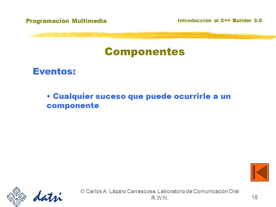 Programación Multimedia Introducción al C++ Builder 3.0 © Carlos A. Lázaro Carrascosa. Laboratorio de Comunicación Oral R.W.N. 16 Componentes Eventos: