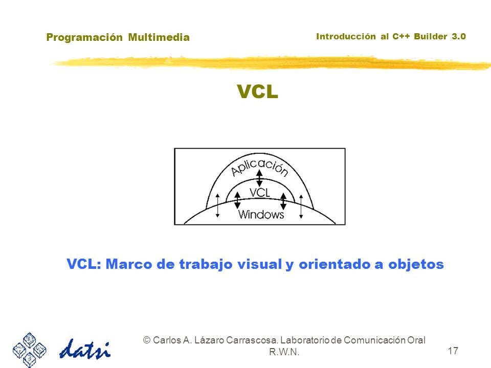 Programación Multimedia Introducción al C++ Builder 3.0 © Carlos A. Lázaro Carrascosa. Laboratorio de Comunicación Oral R.W.N. 17 VCL VCL: Marco de tr