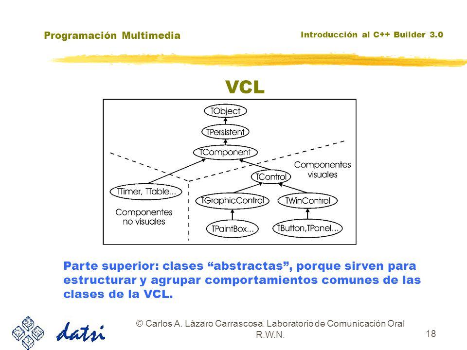 Programación Multimedia Introducción al C++ Builder 3.0 © Carlos A. Lázaro Carrascosa. Laboratorio de Comunicación Oral R.W.N. 18 VCL Parte superior:
