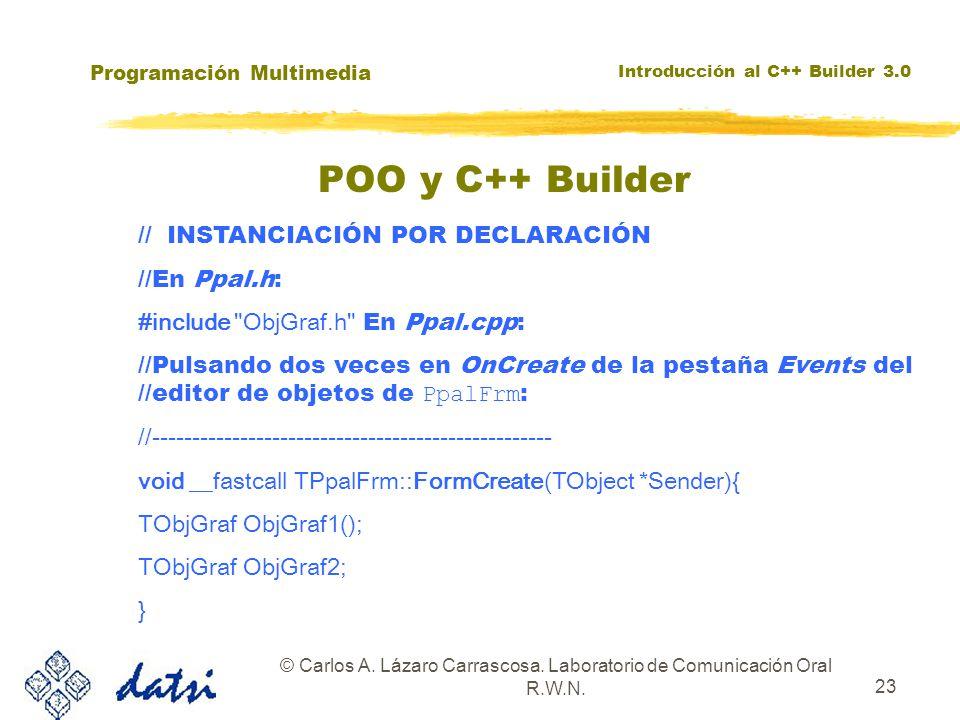 Programación Multimedia Introducción al C++ Builder 3.0 © Carlos A. Lázaro Carrascosa. Laboratorio de Comunicación Oral R.W.N. 23 POO y C++ Builder //
