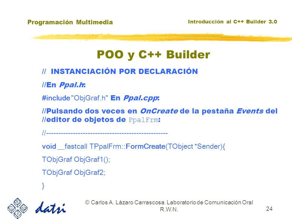Programación Multimedia Introducción al C++ Builder 3.0 © Carlos A. Lázaro Carrascosa. Laboratorio de Comunicación Oral R.W.N. 24 POO y C++ Builder //