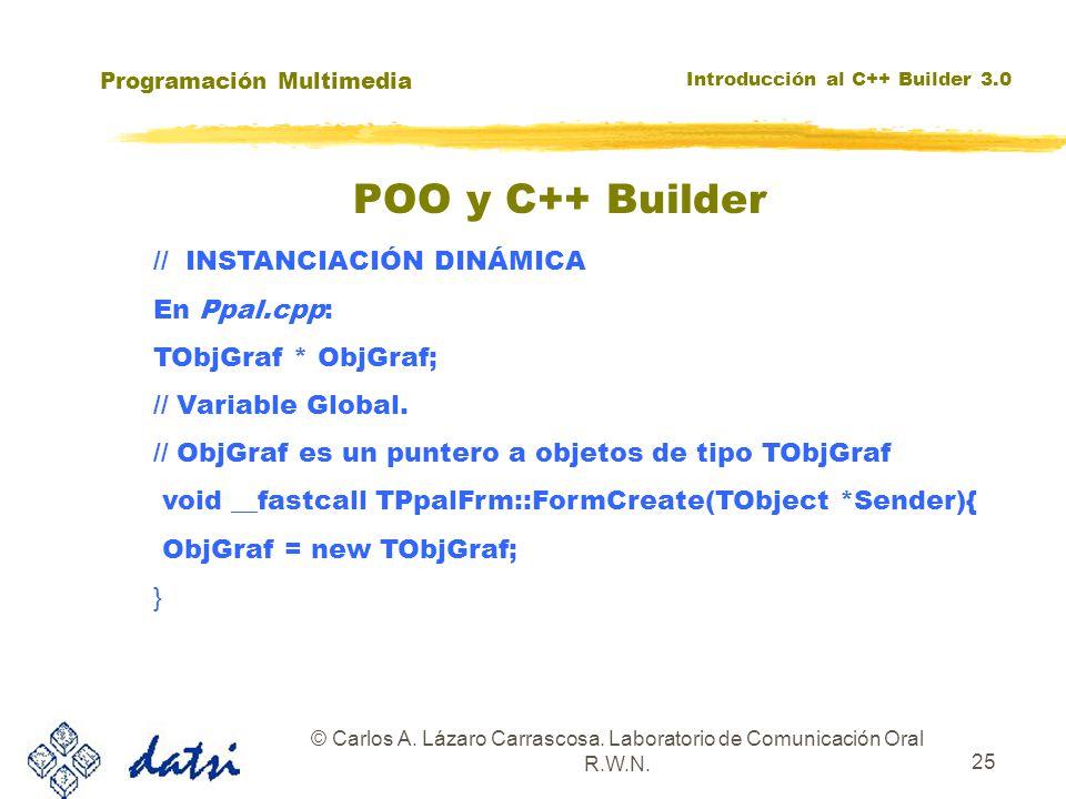 Programación Multimedia Introducción al C++ Builder 3.0 © Carlos A. Lázaro Carrascosa. Laboratorio de Comunicación Oral R.W.N. 25 POO y C++ Builder //