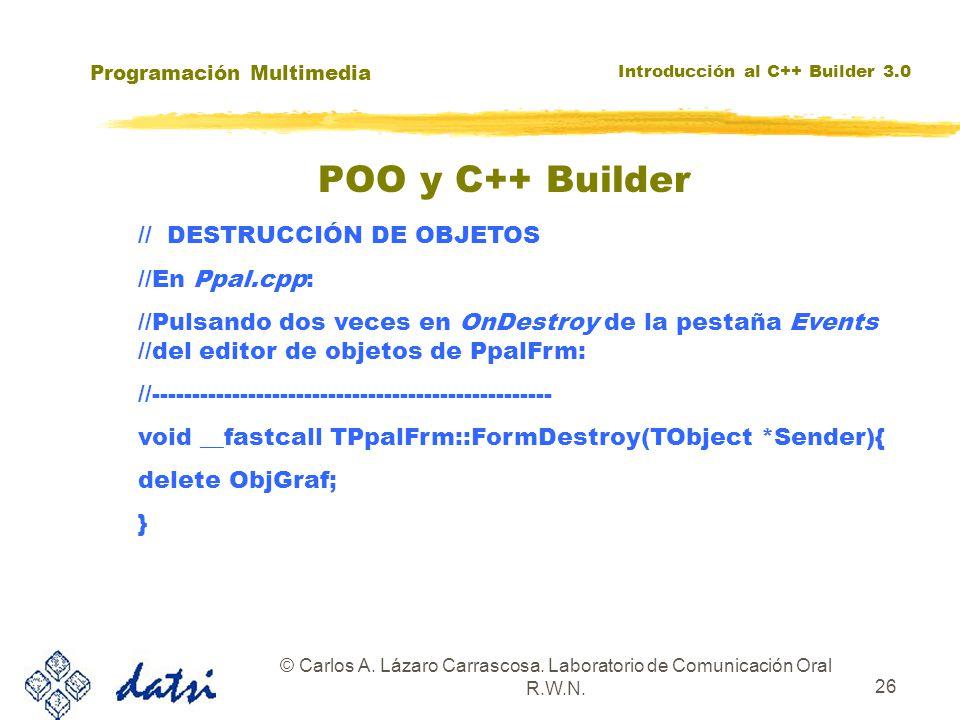 Programación Multimedia Introducción al C++ Builder 3.0 © Carlos A. Lázaro Carrascosa. Laboratorio de Comunicación Oral R.W.N. 26 POO y C++ Builder //