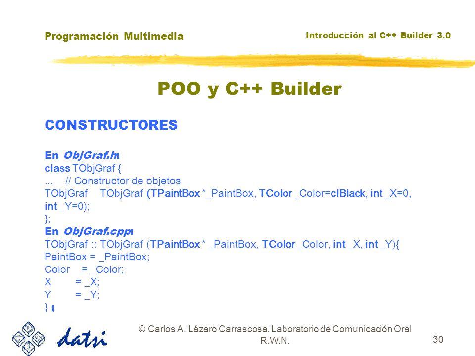 Programación Multimedia Introducción al C++ Builder 3.0 © Carlos A. Lázaro Carrascosa. Laboratorio de Comunicación Oral R.W.N. 30 CONSTRUCTORES En Obj