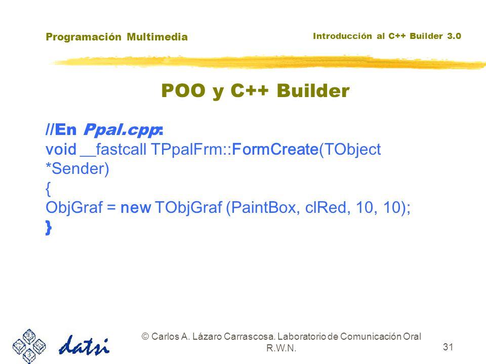 Programación Multimedia Introducción al C++ Builder 3.0 © Carlos A. Lázaro Carrascosa. Laboratorio de Comunicación Oral R.W.N. 31 //En Ppal.cpp: void