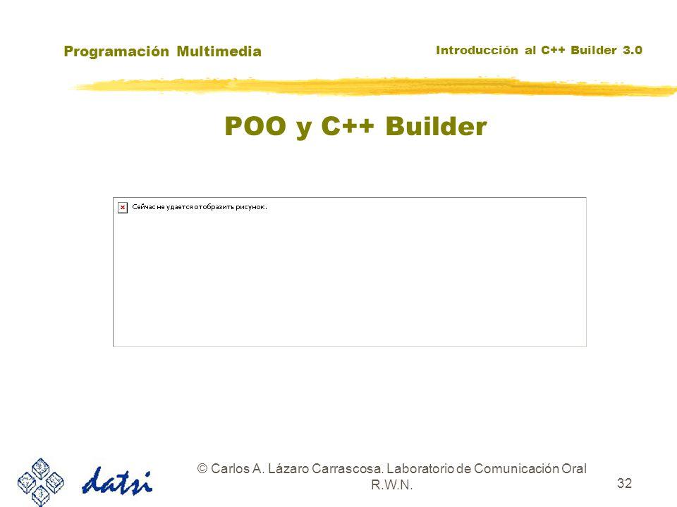 Programación Multimedia Introducción al C++ Builder 3.0 © Carlos A. Lázaro Carrascosa. Laboratorio de Comunicación Oral R.W.N. 32 POO y C++ Builder