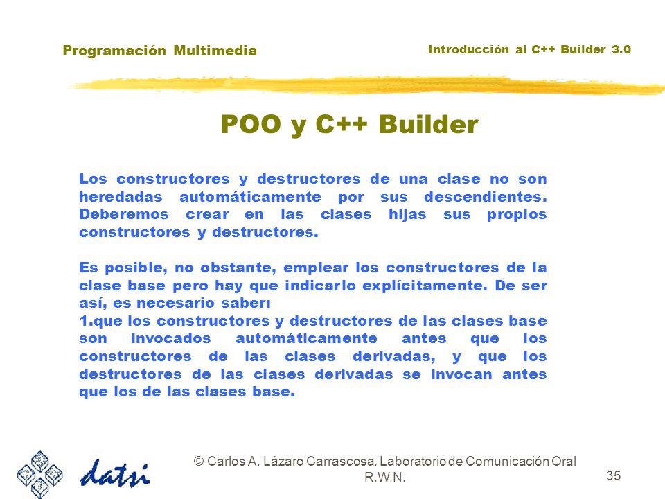 Programación Multimedia Introducción al C++ Builder 3.0 © Carlos A. Lázaro Carrascosa. Laboratorio de Comunicación Oral R.W.N. 35 Los constructores y