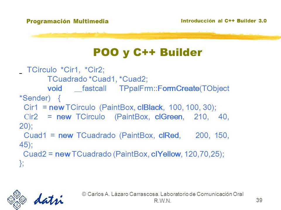 Programación Multimedia Introducción al C++ Builder 3.0 © Carlos A. Lázaro Carrascosa. Laboratorio de Comunicación Oral R.W.N. 39 TCirculo *Cir1, *Cir