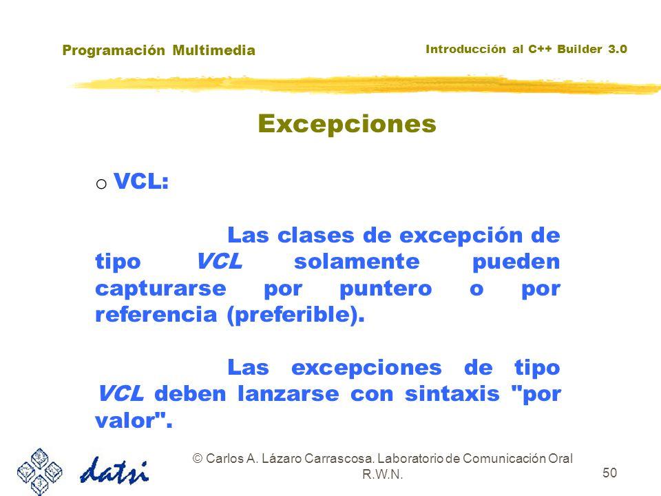 Programación Multimedia Introducción al C++ Builder 3.0 © Carlos A. Lázaro Carrascosa. Laboratorio de Comunicación Oral R.W.N. 50 o VCL: Las clases de