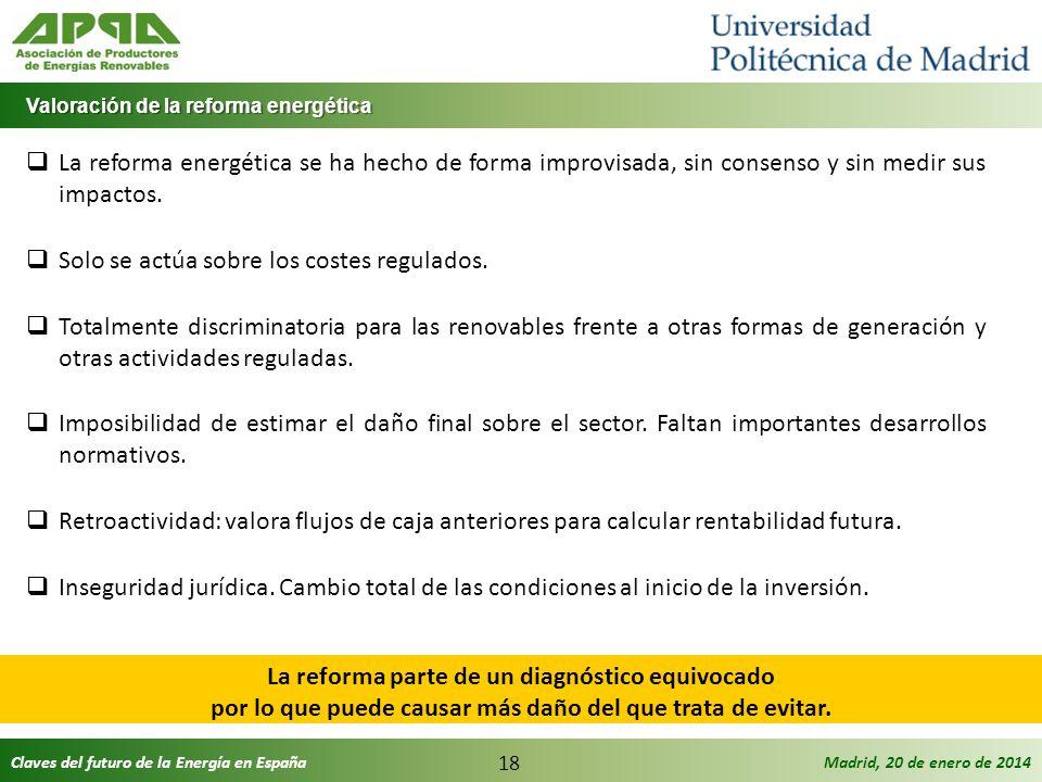 Claves del futuro de la Energía en EspañaMadrid, 20 de enero de 2014 18 La reforma energética se ha hecho de forma improvisada, sin consenso y sin med