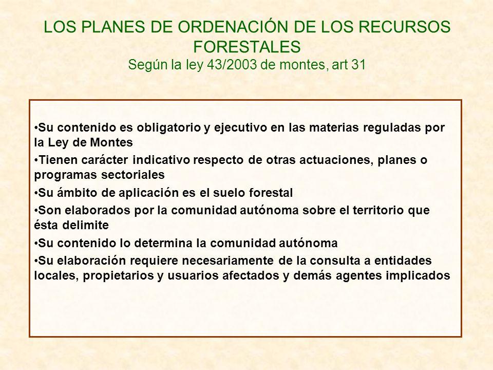 LOS PLANES DE ORDENACIÓN DE LOS RECURSOS FORESTALES Según la ley 43/2003 de montes, art 31 Su contenido es obligatorio y ejecutivo en las materias reg
