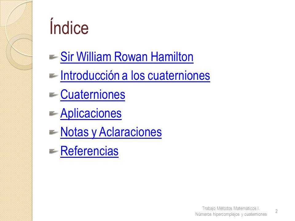 Índice Trabajo Métodos Matemáticos I. Números hipercomplejos y cuaterniones 2 Sir William Rowan Hamilton Introducción a los cuaterniones Cuaterniones
