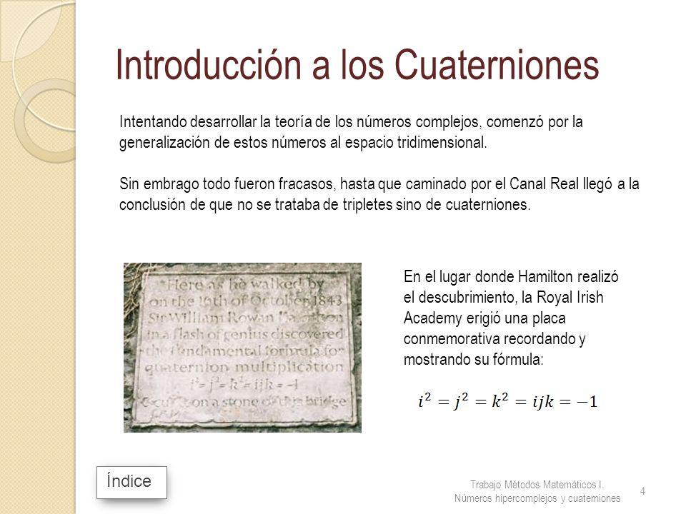 Índice Introducción a los Cuaterniones Intentando desarrollar la teoría de los números complejos, comenzó por la generalización de estos números al es