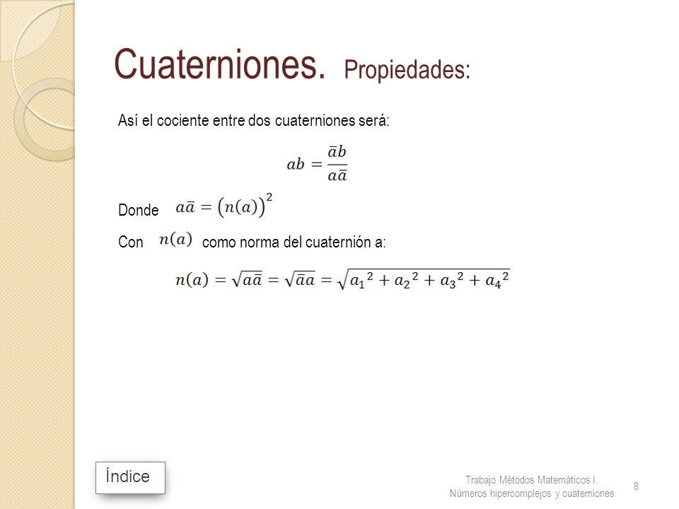 Índice Cuaterniones. Propiedades: Así el cociente entre dos cuaterniones será: Donde Con como norma del cuaternión a: Trabajo Métodos Matemáticos I. N