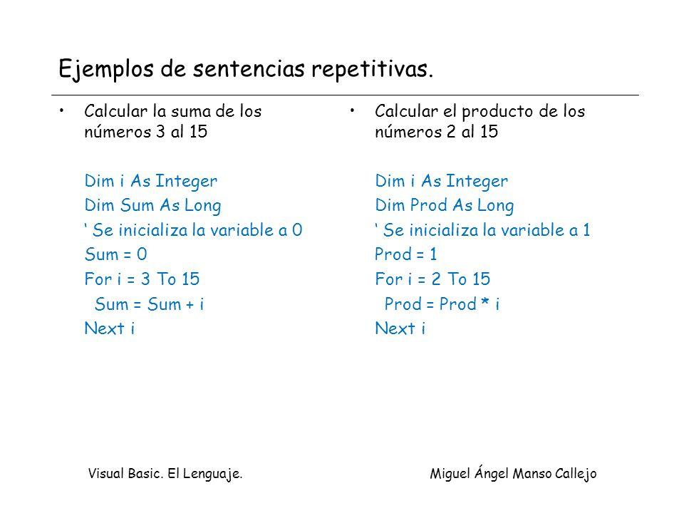 Visual Basic. El Lenguaje. Miguel Ángel Manso Callejo Ejemplos de sentencias repetitivas. Calcular la suma de los números 3 al 15 Dim i As Integer Dim