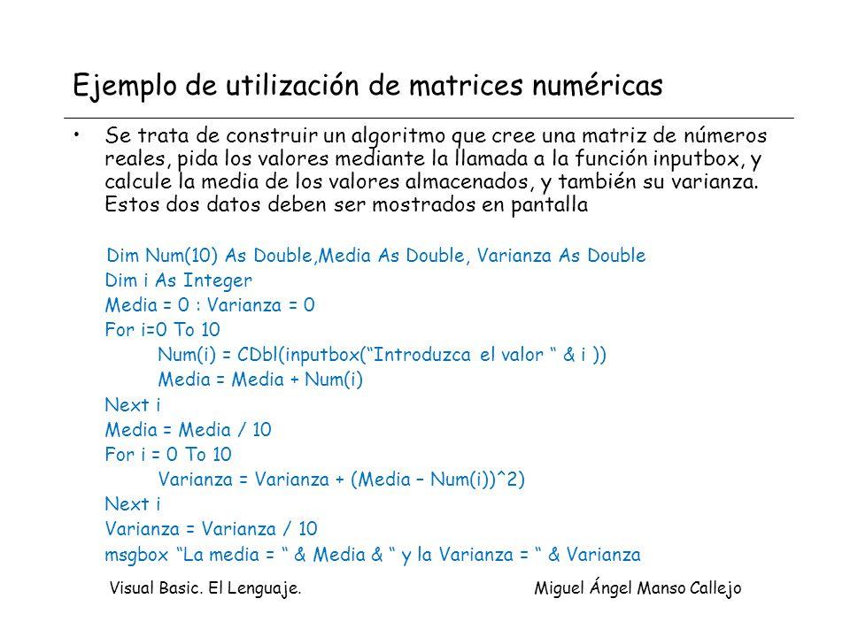 Visual Basic. El Lenguaje. Miguel Ángel Manso Callejo Ejemplo de utilización de matrices numéricas Se trata de construir un algoritmo que cree una mat