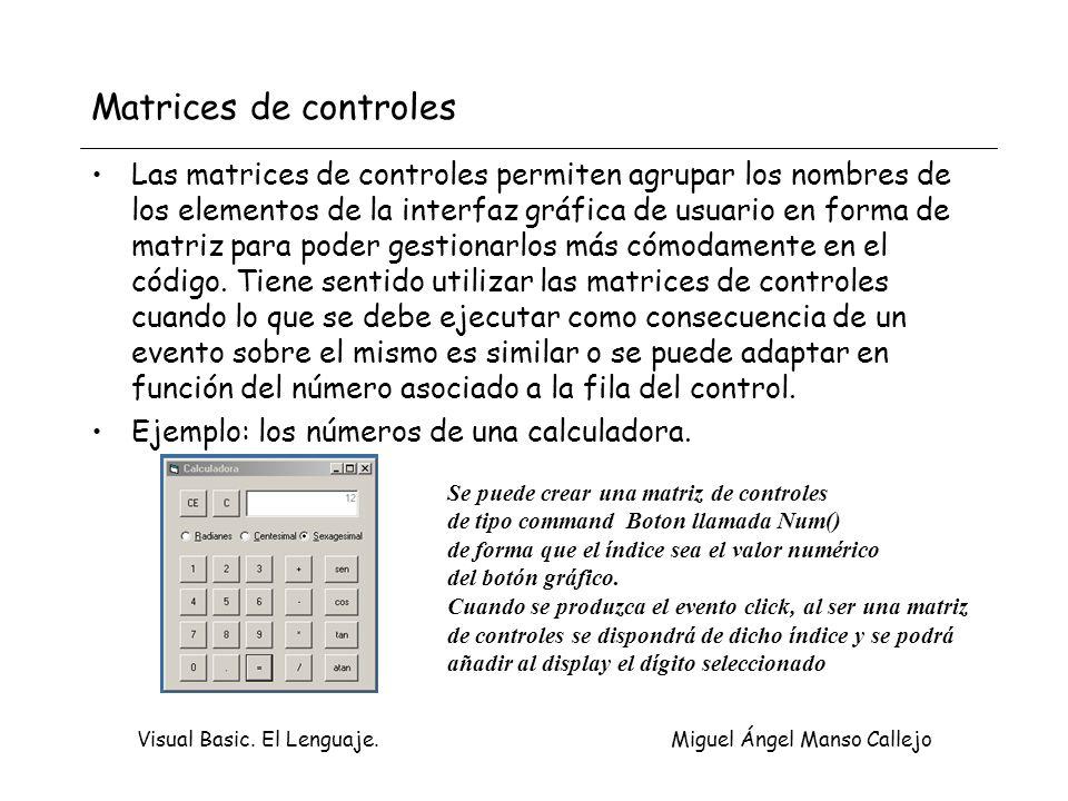 Visual Basic. El Lenguaje. Miguel Ángel Manso Callejo Matrices de controles Las matrices de controles permiten agrupar los nombres de los elementos de