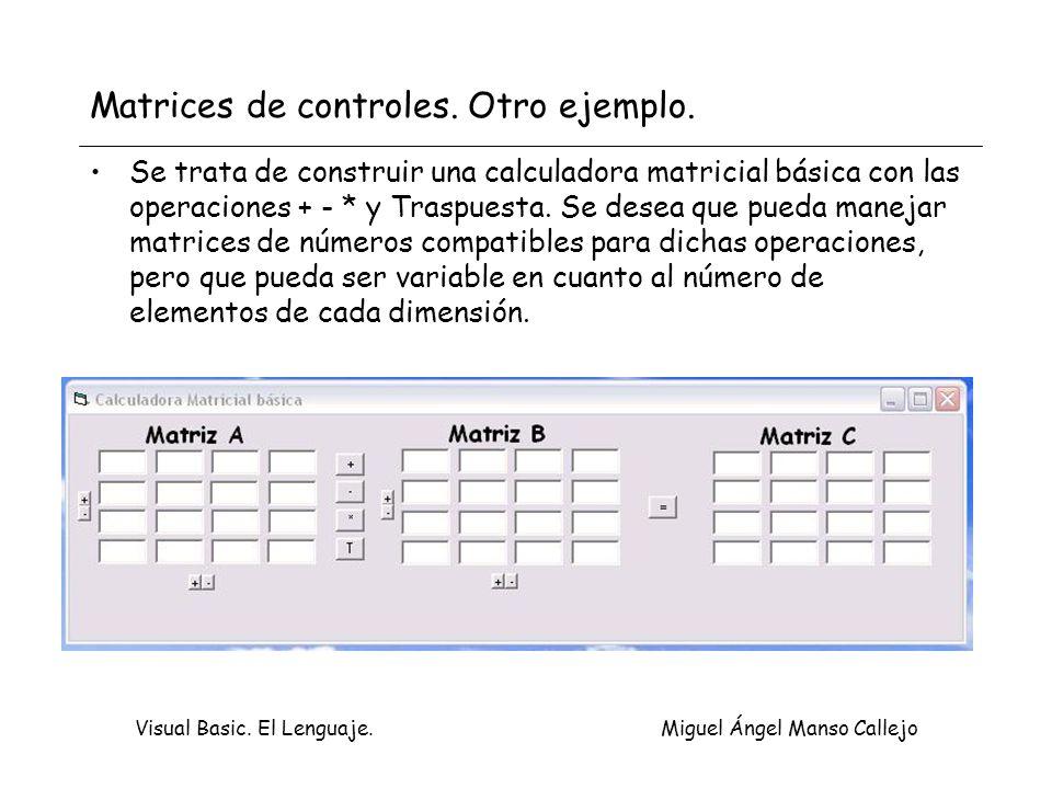 Visual Basic. El Lenguaje. Miguel Ángel Manso Callejo Matrices de controles. Otro ejemplo. Se trata de construir una calculadora matricial básica con