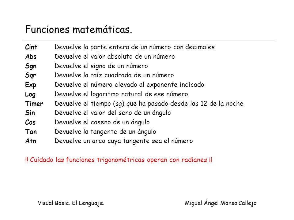 Visual Basic. El Lenguaje. Miguel Ángel Manso Callejo Funciones matemáticas. CintDevuelve la parte entera de un número con decimales AbsDevuelve el va