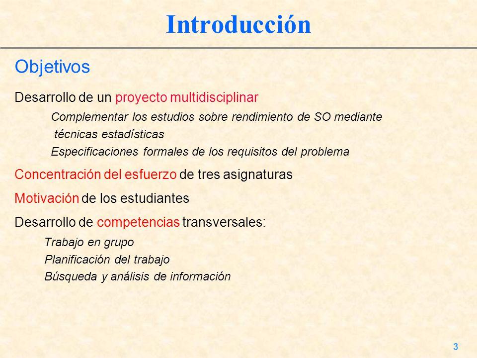 3 Introducción Objetivos Desarrollo de un proyecto multidisciplinar Complementar los estudios sobre rendimiento de SO mediante técnicas estadísticas E