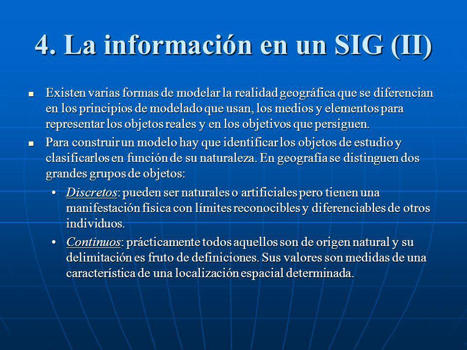 4. La información en un SIG (II) Existen varias formas de modelar la realidad geográfica que se diferencian en los principios de modelado que usan, lo