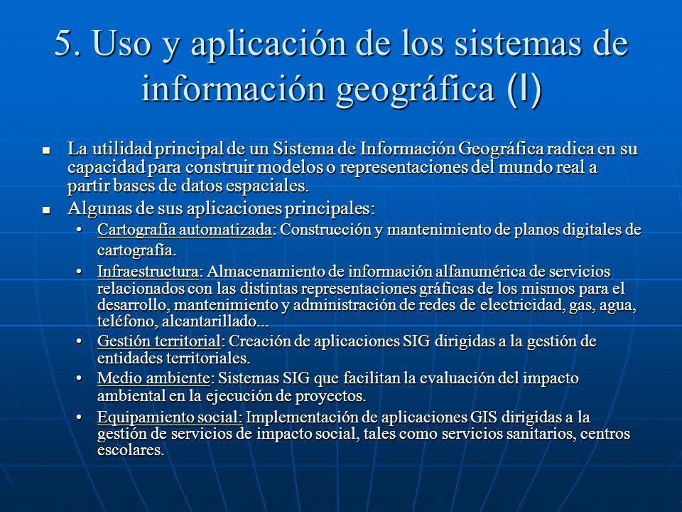 5. Uso y aplicación de los sistemas de información geográfica (I) La utilidad principal de un Sistema de Información Geográfica radica en su capacidad