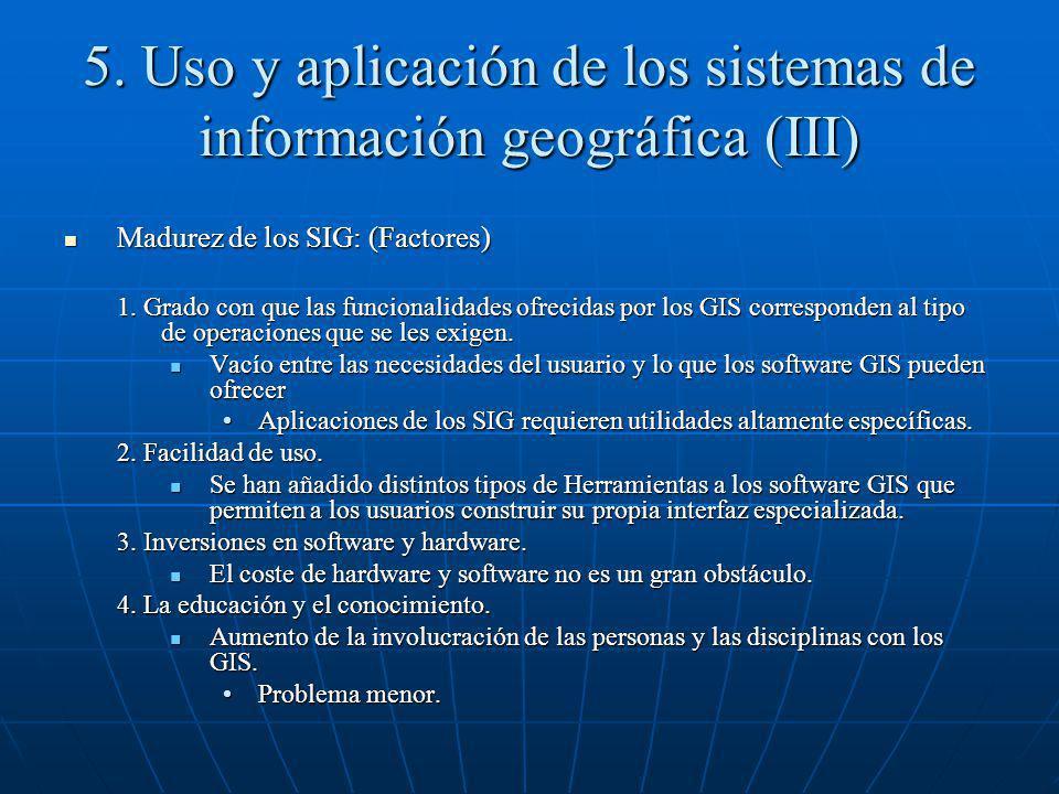 5. Uso y aplicación de los sistemas de información geográfica (III) Madurez de los SIG: (Factores) Madurez de los SIG: (Factores) 1. Grado con que las