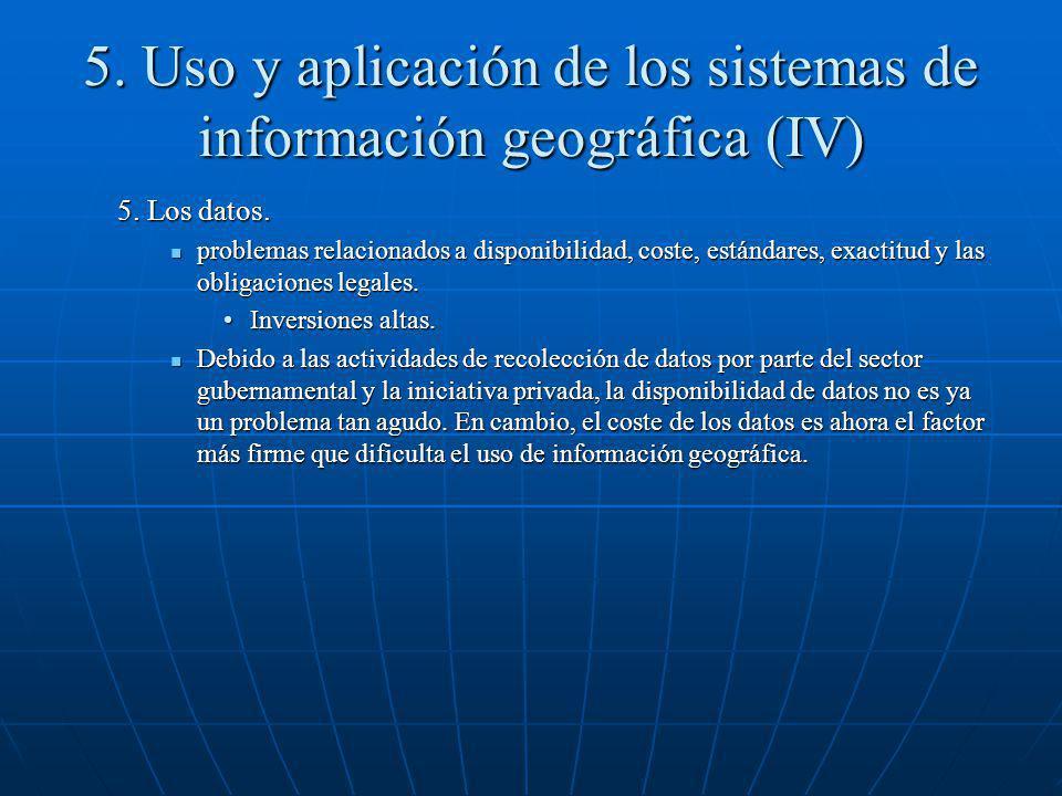 5. Uso y aplicación de los sistemas de información geográfica (IV) 5. Los datos. problemas relacionados a disponibilidad, coste, estándares, exactitud