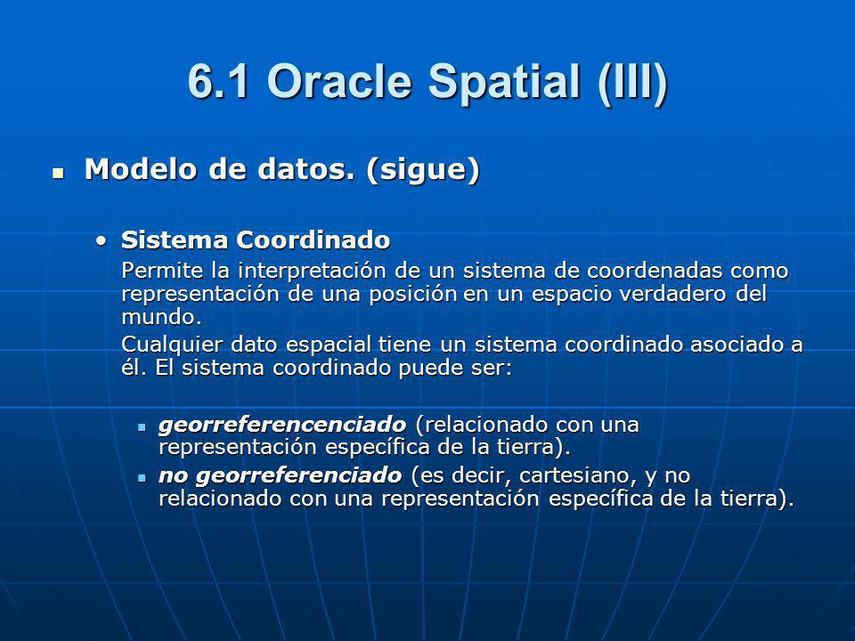 6.1 Oracle Spatial (III) Modelo de datos. (sigue) Modelo de datos. (sigue) Sistema CoordinadoSistema Coordinado Permite la interpretación de un sistem
