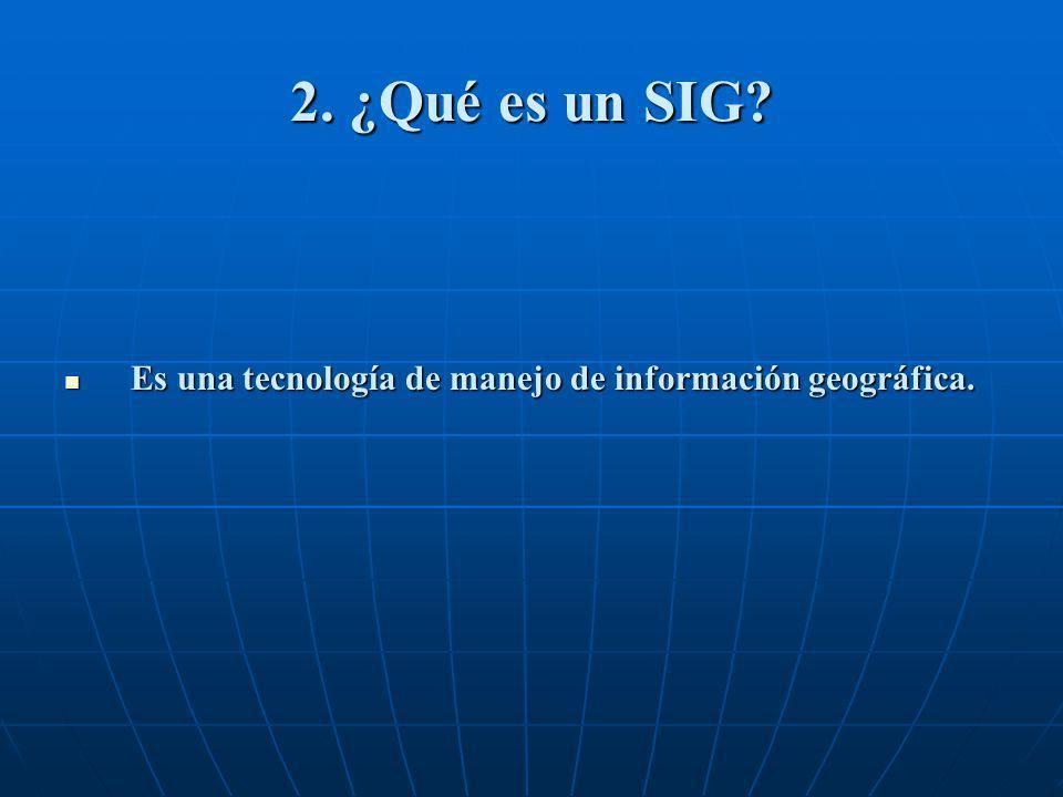 2. ¿Qué es un SIG? Es una tecnología de manejo de información geográfica. Es una tecnología de manejo de información geográfica.