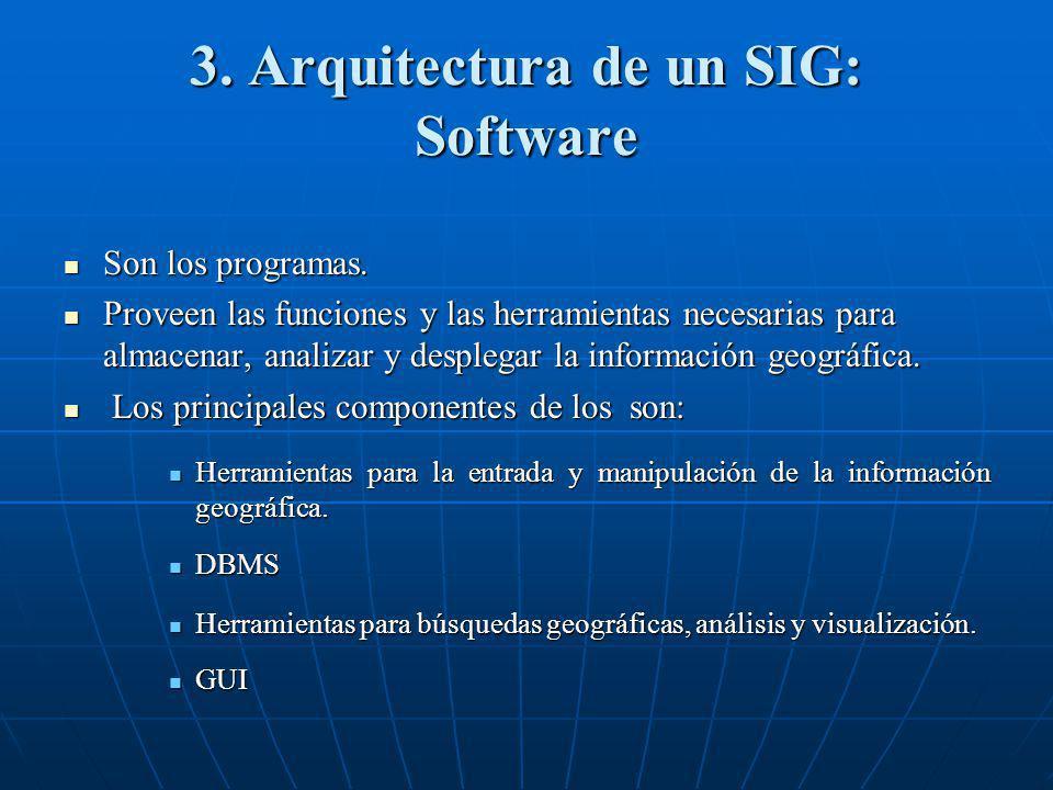 3. Arquitectura de un SIG: Software Son los programas. Son los programas. Proveen las funciones y las herramientas necesarias para almacenar, analizar