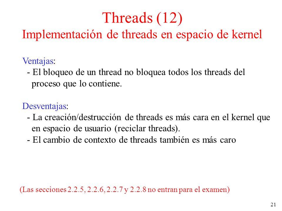 21 Threads (12) Implementación de threads en espacio de kernel Ventajas: - El bloqueo de un thread no bloquea todos los threads del proceso que lo con