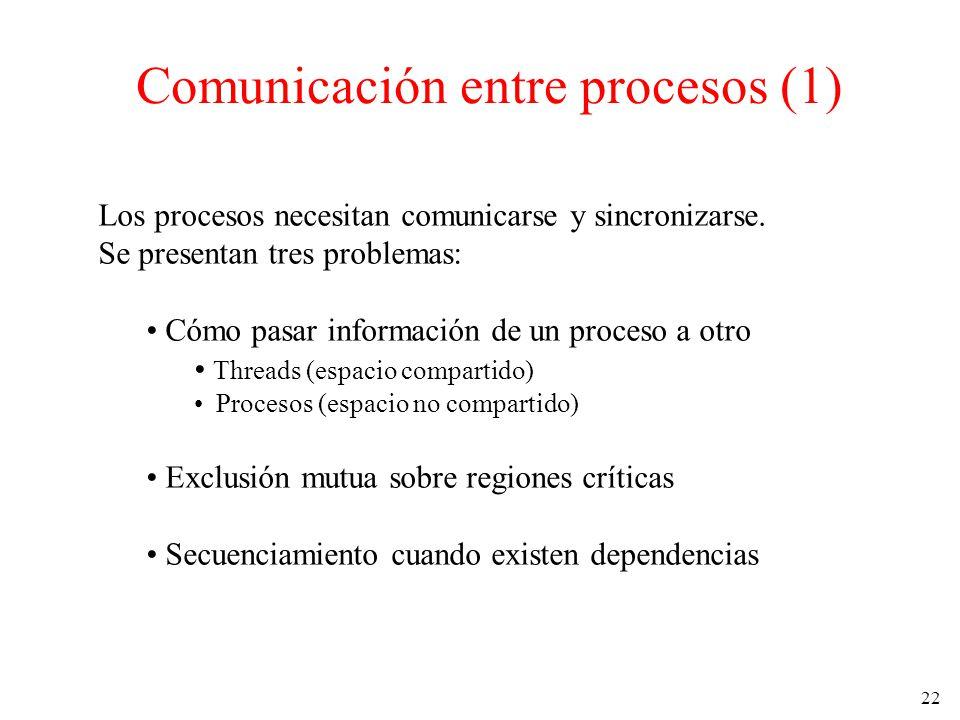 22 Comunicación entre procesos (1) Los procesos necesitan comunicarse y sincronizarse. Se presentan tres problemas: Cómo pasar información de un proce