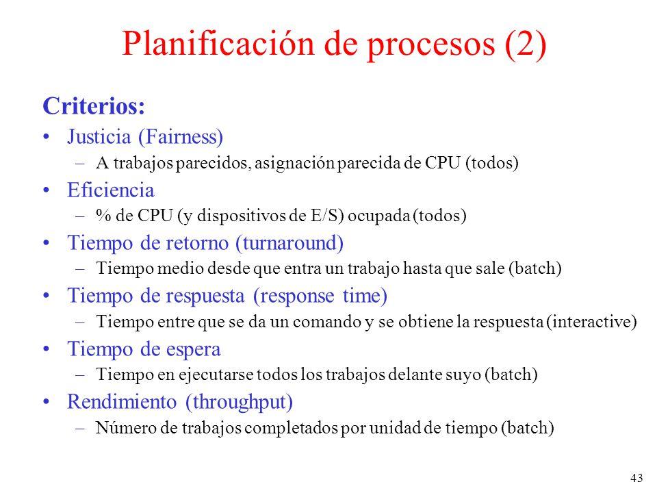 43 Planificación de procesos (2) Criterios: Justicia (Fairness) –A trabajos parecidos, asignación parecida de CPU (todos) Eficiencia –% de CPU (y disp