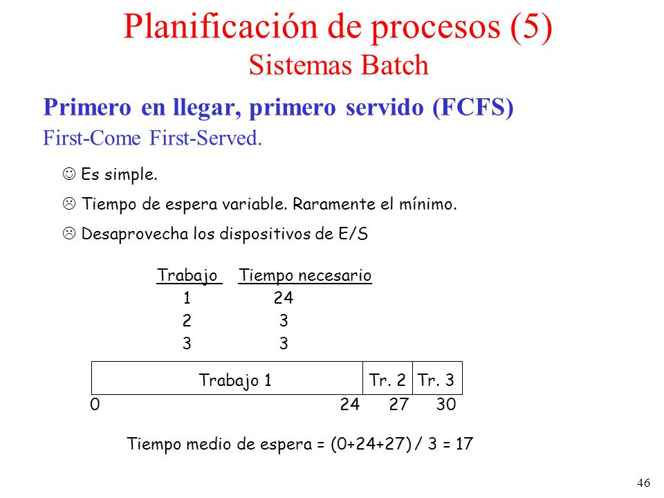 46 Planificación de procesos (5) Sistemas Batch Primero en llegar, primero servido (FCFS) First-Come First-Served. Es simple. Tiempo de espera variabl
