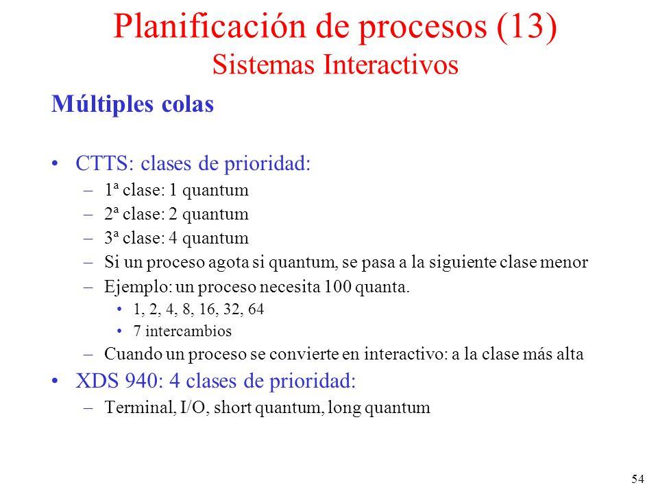 54 Múltiples colas CTTS: clases de prioridad: –1ª clase: 1 quantum –2ª clase: 2 quantum –3ª clase: 4 quantum –Si un proceso agota si quantum, se pasa