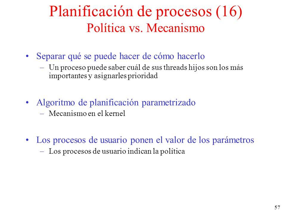57 Planificación de procesos (16) Política vs. Mecanismo Separar qué se puede hacer de cómo hacerlo –Un proceso puede saber cuál de sus threads hijos