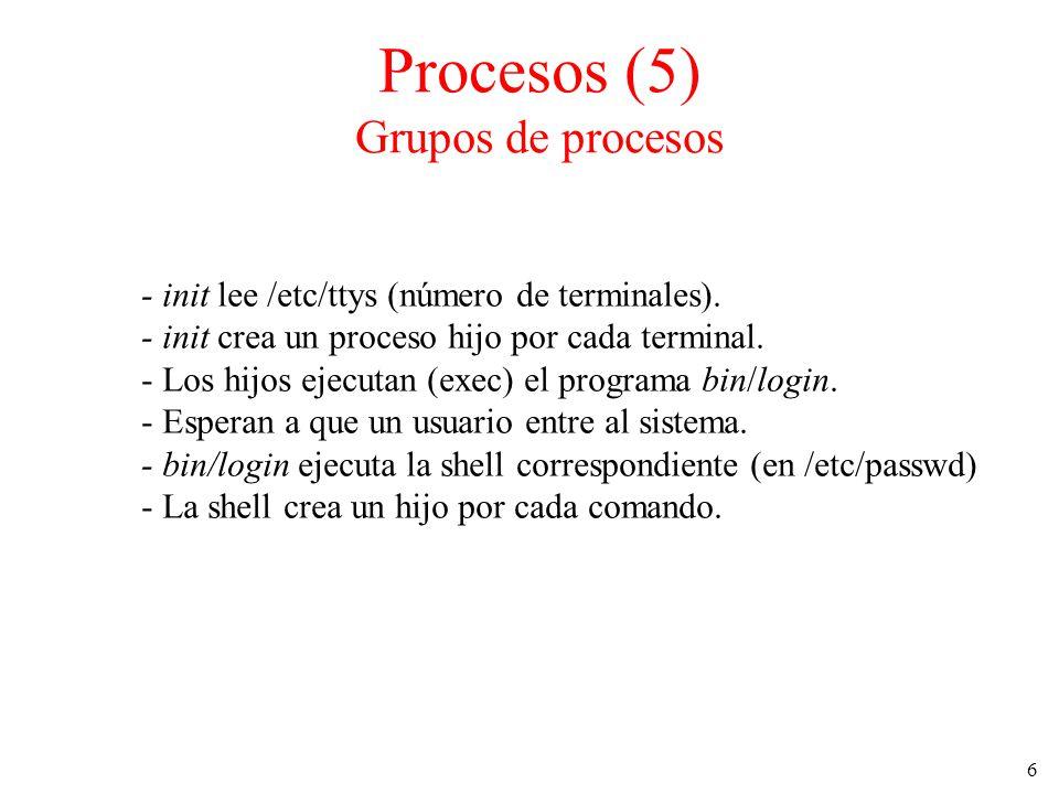 6 Procesos (5) Grupos de procesos - init lee /etc/ttys (número de terminales). - init crea un proceso hijo por cada terminal. - Los hijos ejecutan (ex